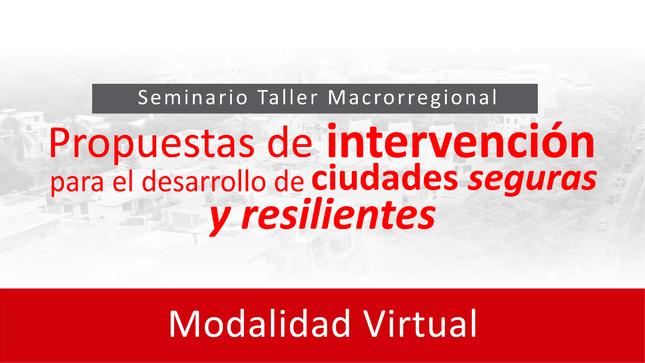 Ver campaña Seminario Taller Macrorregional: Propuesta de intervención para el desarrollo de ciudades seguras y resilientes