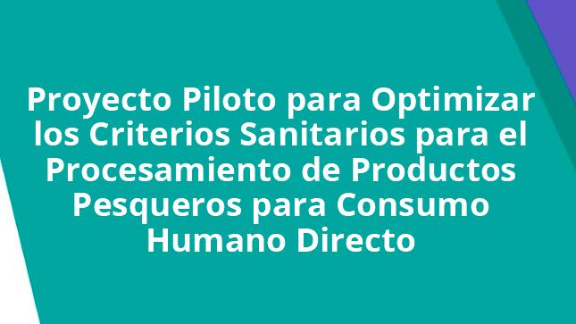 Ver campaña Proyecto Piloto para Optimizar los Criterios Sanitarios para el Procesamiento de Productos Pesqueros para Consumo Humano Directo
