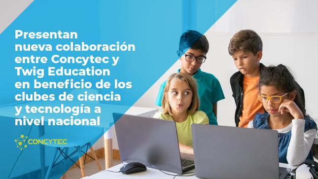 Presentan nueva colaboración entre Concytec y Twig Education en beneficio de los clubes de ciencia y tecnología a nivel nacional